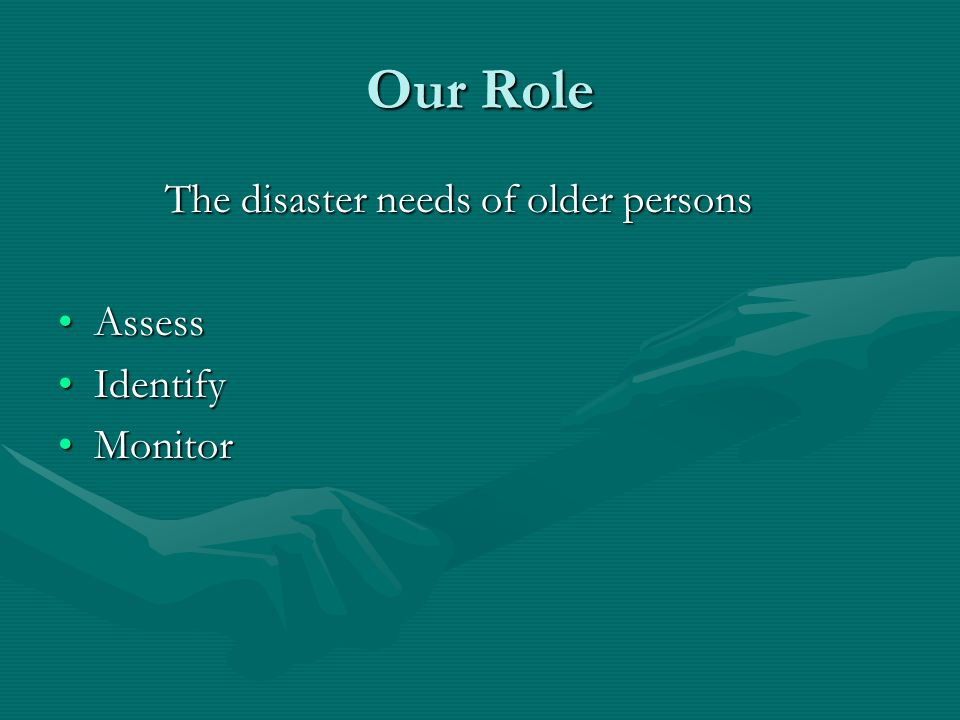 Our Role The disaster needs of older persons Assess Identify Monitor
