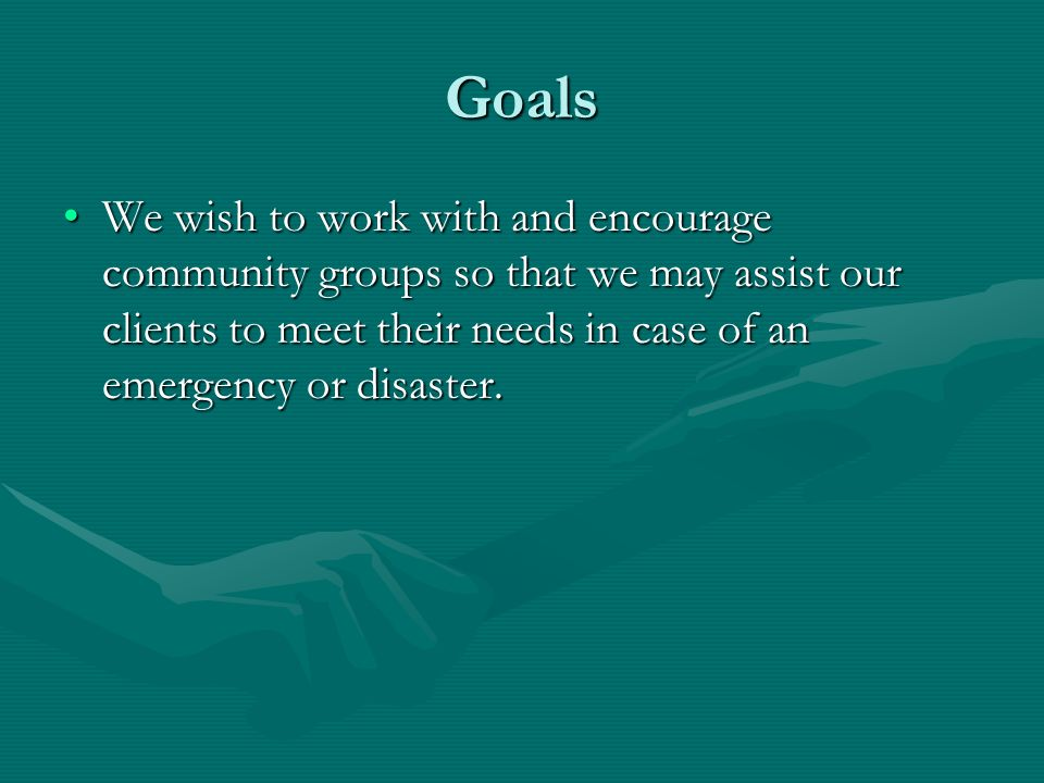 Goals We wish to work with and encourage community groups so that we may assist our clients to meet their needs in case of an emergency or disaster.