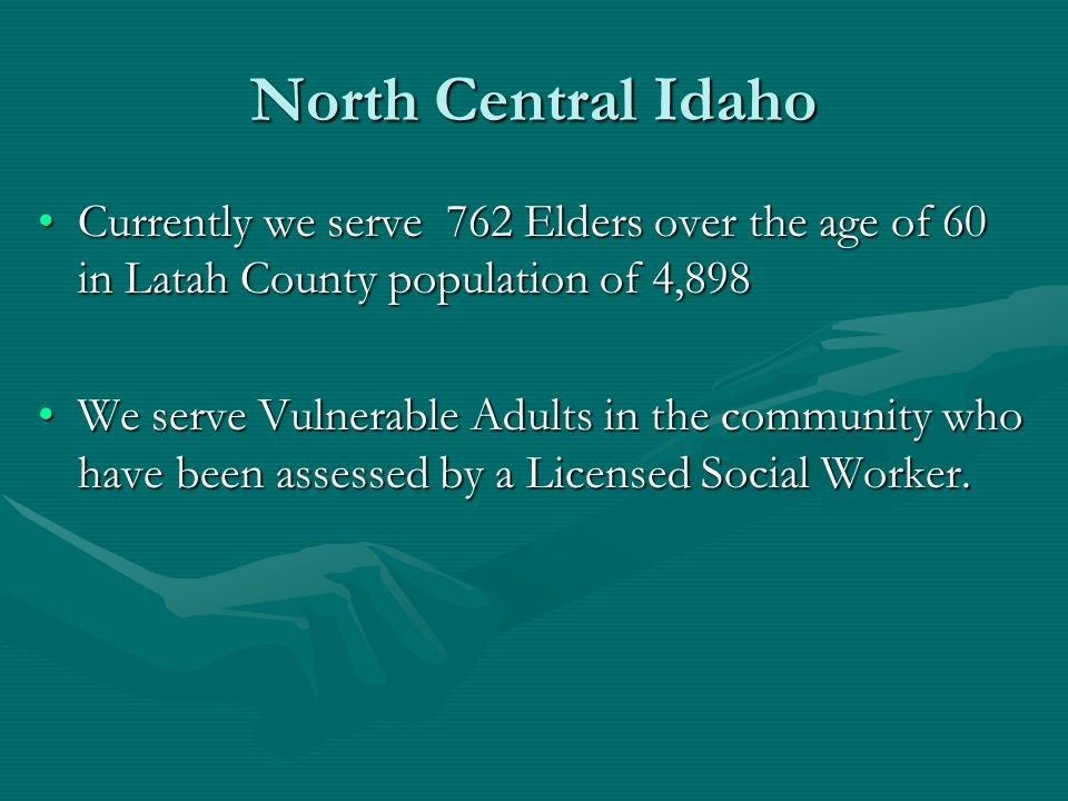 North Central Idaho Currently we serve 762 Elders over the age of 60 in Latah County population of 4,898.