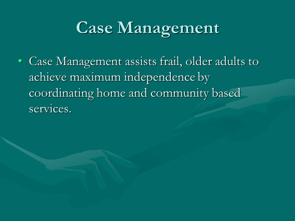 Case Management Case Management assists frail, older adults to achieve maximum independence by coordinating home and community based services.