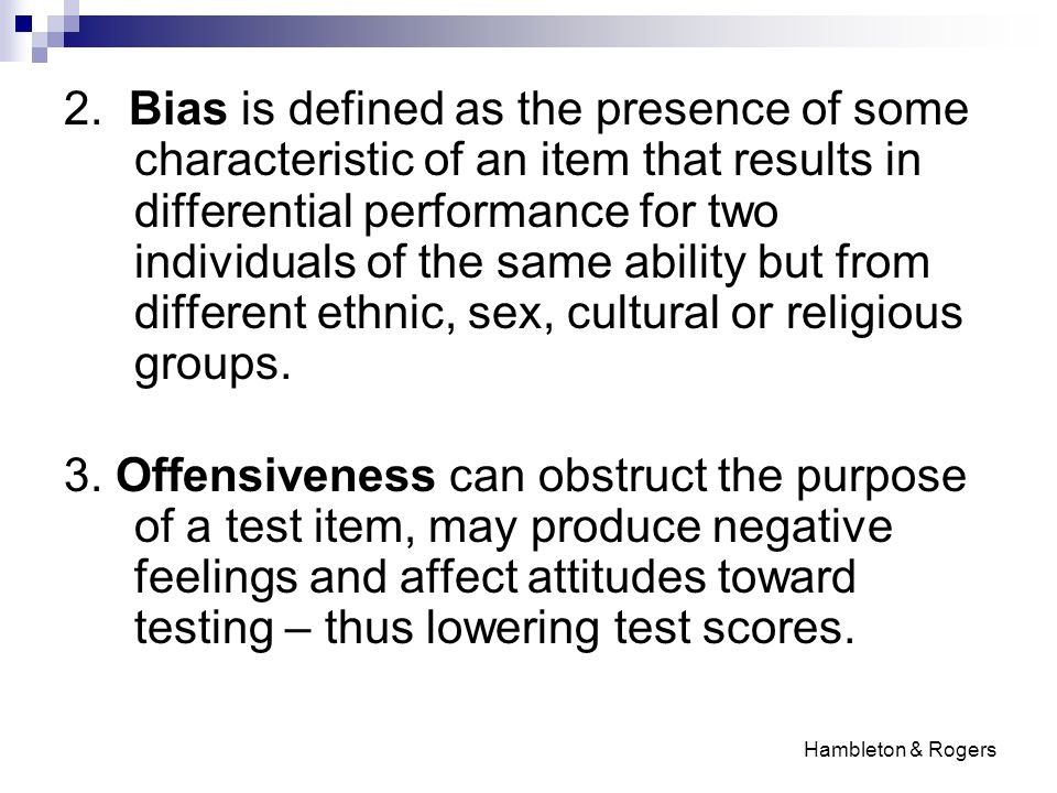 2. Bias is defined as the presence of some characteristic of an item that results in differential performance for two individuals of the same ability but from different ethnic, sex, cultural or religious groups.