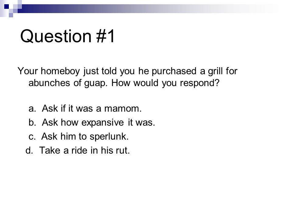 Question #1 Your homeboy just told you he purchased a grill for abunches of guap. How would you respond