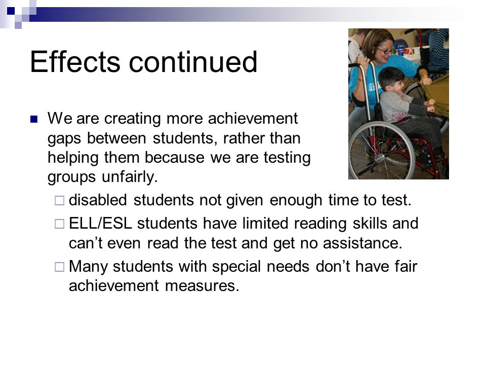 Effects continued We are creating more achievement gaps between students, rather than helping them because we are testing groups unfairly.