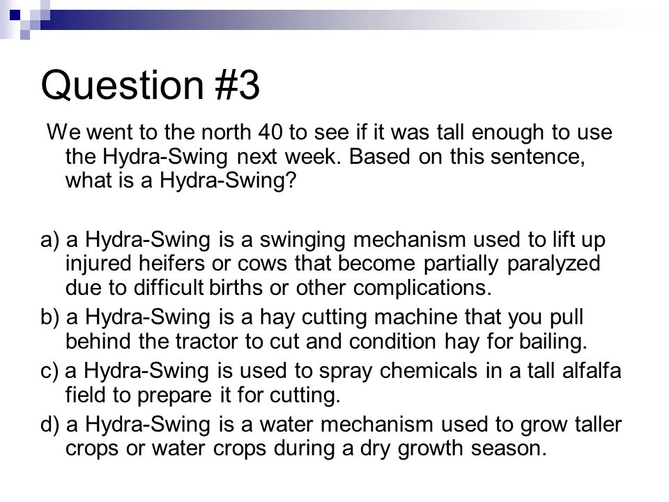 Question #3 We went to the north 40 to see if it was tall enough to use the Hydra-Swing next week. Based on this sentence, what is a Hydra-Swing