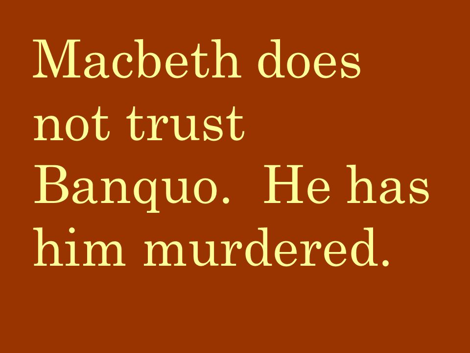 Macbeth does not trust Banquo. He has him murdered.