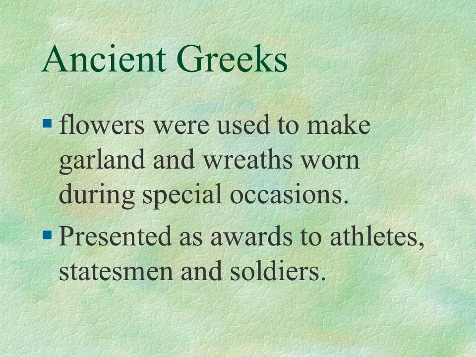 Ancient Greeks flowers were used to make garland and wreaths worn during special occasions.