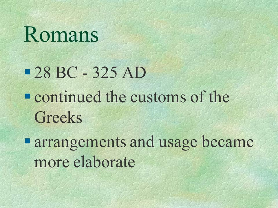 Romans 28 BC - 325 AD continued the customs of the Greeks