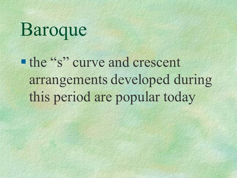 Baroque the s curve and crescent arrangements developed during this period are popular today