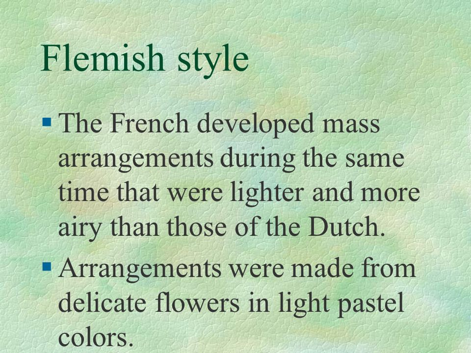 Flemish style The French developed mass arrangements during the same time that were lighter and more airy than those of the Dutch.