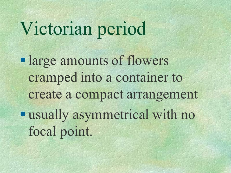 Victorian period large amounts of flowers cramped into a container to create a compact arrangement.