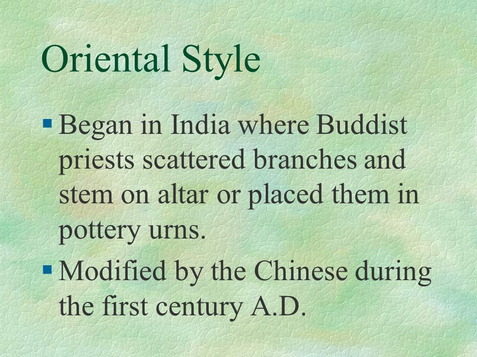 Oriental Style Began in India where Buddist priests scattered branches and stem on altar or placed them in pottery urns.