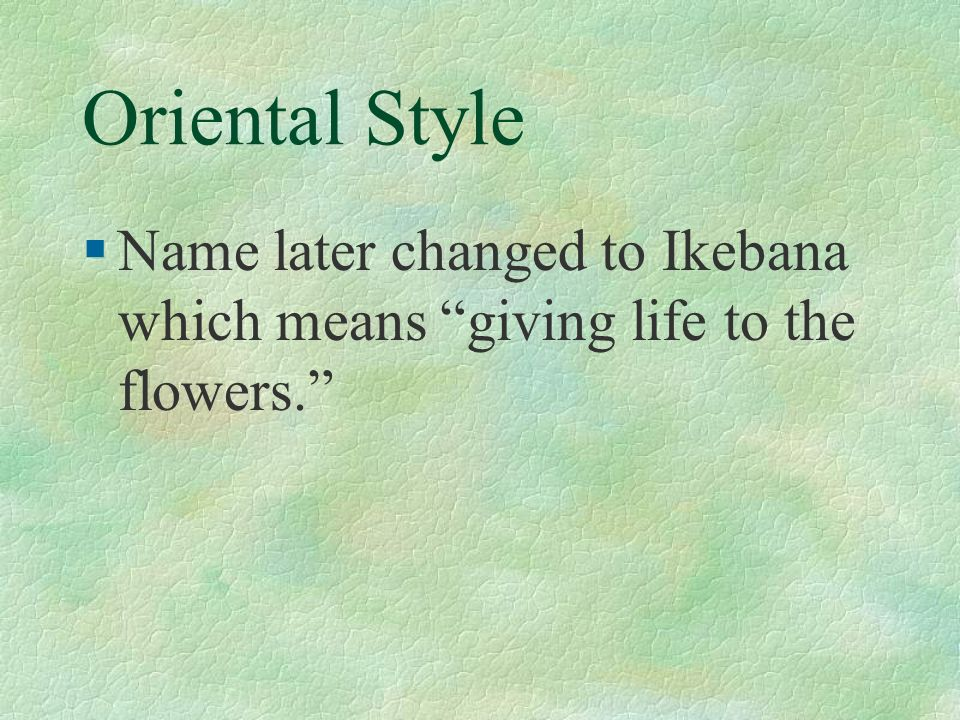 Oriental Style Name later changed to Ikebana which means giving life to the flowers.