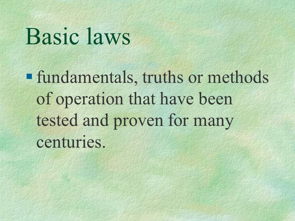 Basic laws fundamentals, truths or methods of operation that have been tested and proven for many centuries.