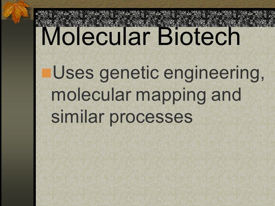 Molecular Biotech Uses genetic engineering, molecular mapping and similar processes