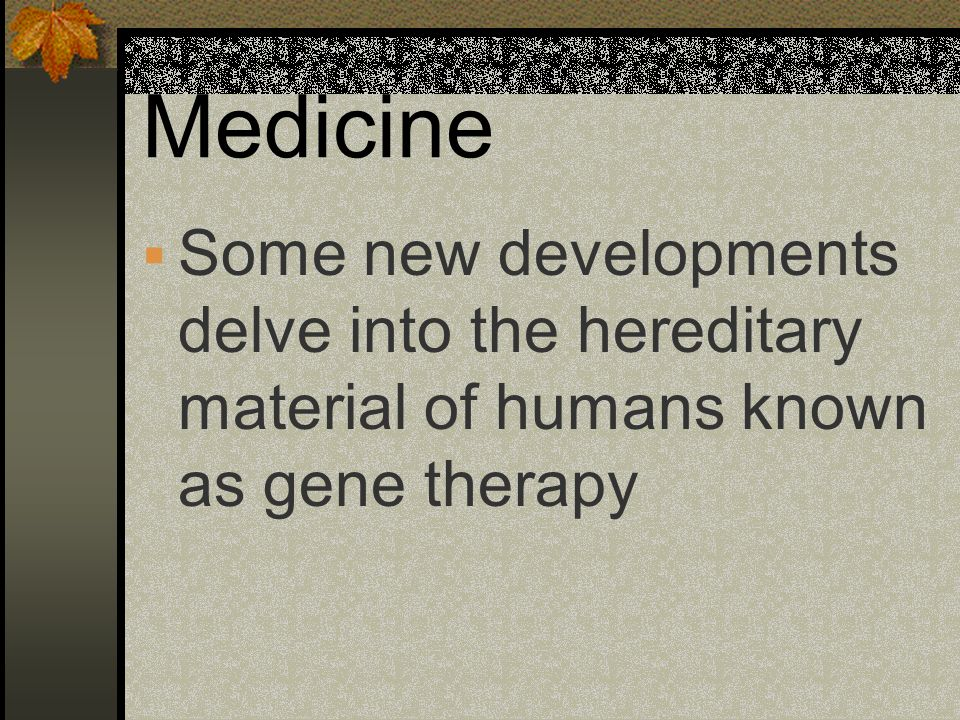 Medicine Some new developments delve into the hereditary material of humans known as gene therapy