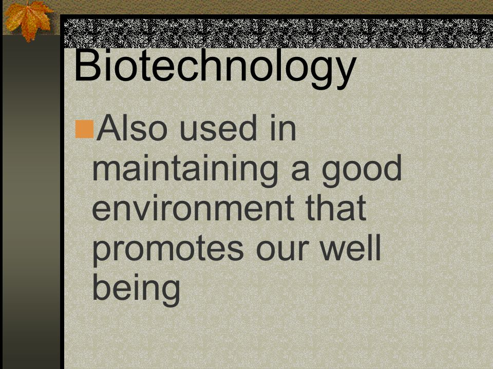 Biotechnology Also used in maintaining a good environment that promotes our well being