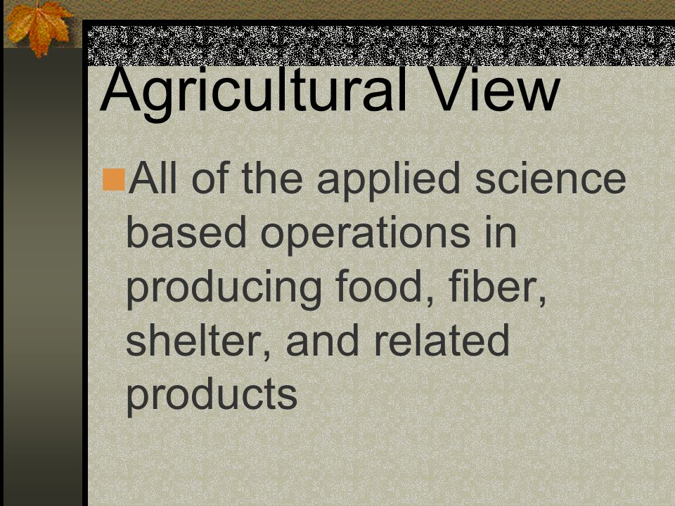 Agricultural View All of the applied science based operations in producing food, fiber, shelter, and related products.