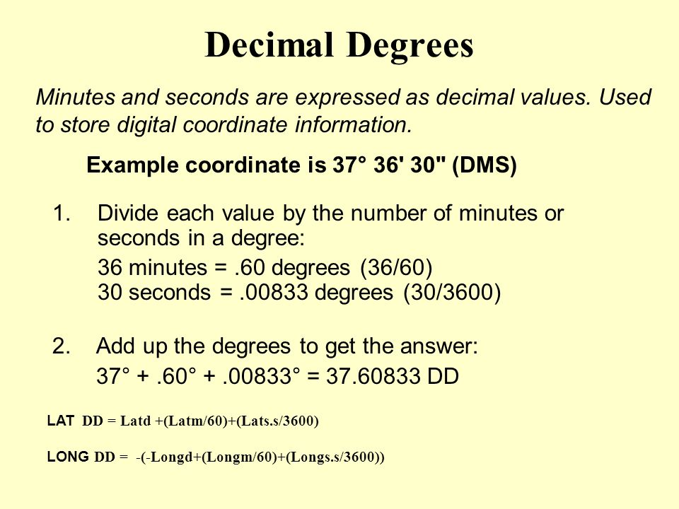 Decimal Degrees Minutes and seconds are expressed as decimal values. Used to store digital coordinate information.