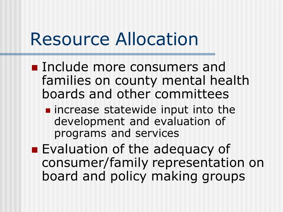 Resource Allocation Include more consumers and families on county mental health boards and other committees.