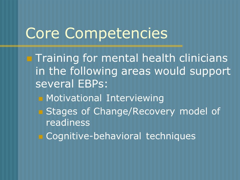 Core Competencies Training for mental health clinicians in the following areas would support several EBPs: