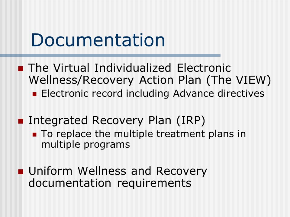 Documentation The Virtual Individualized Electronic Wellness/Recovery Action Plan (The VIEW) Electronic record including Advance directives.