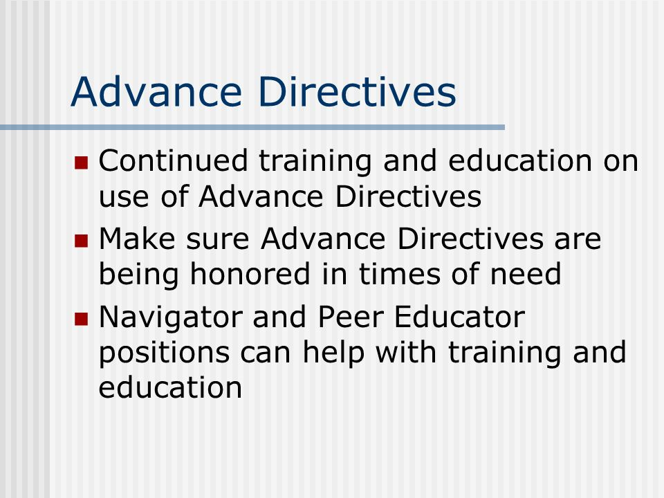 Advance Directives Continued training and education on use of Advance Directives. Make sure Advance Directives are being honored in times of need.