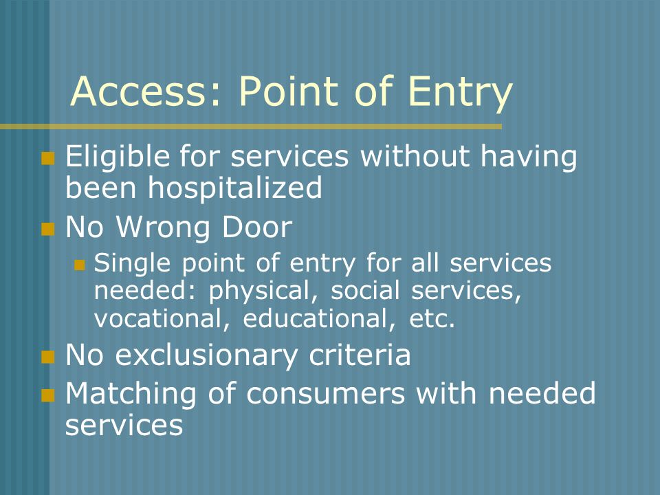 Access: Point of Entry Eligible for services without having been hospitalized. No Wrong Door.