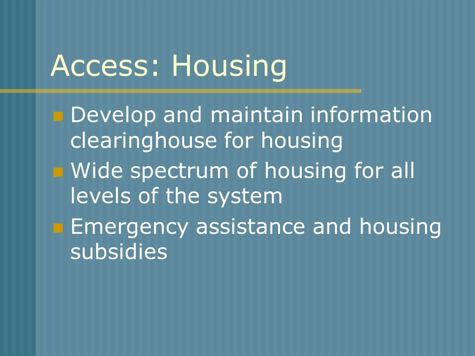 Access: Housing Develop and maintain information clearinghouse for housing. Wide spectrum of housing for all levels of the system.