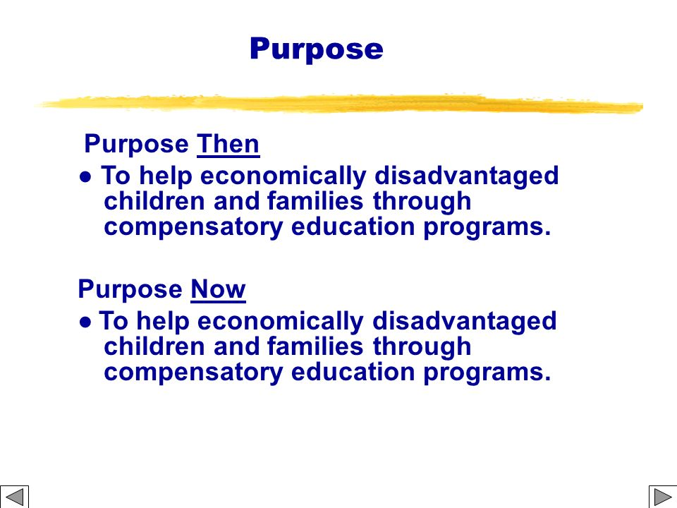 Purpose Purpose Then. To help economically disadvantaged children and families through compensatory education programs.