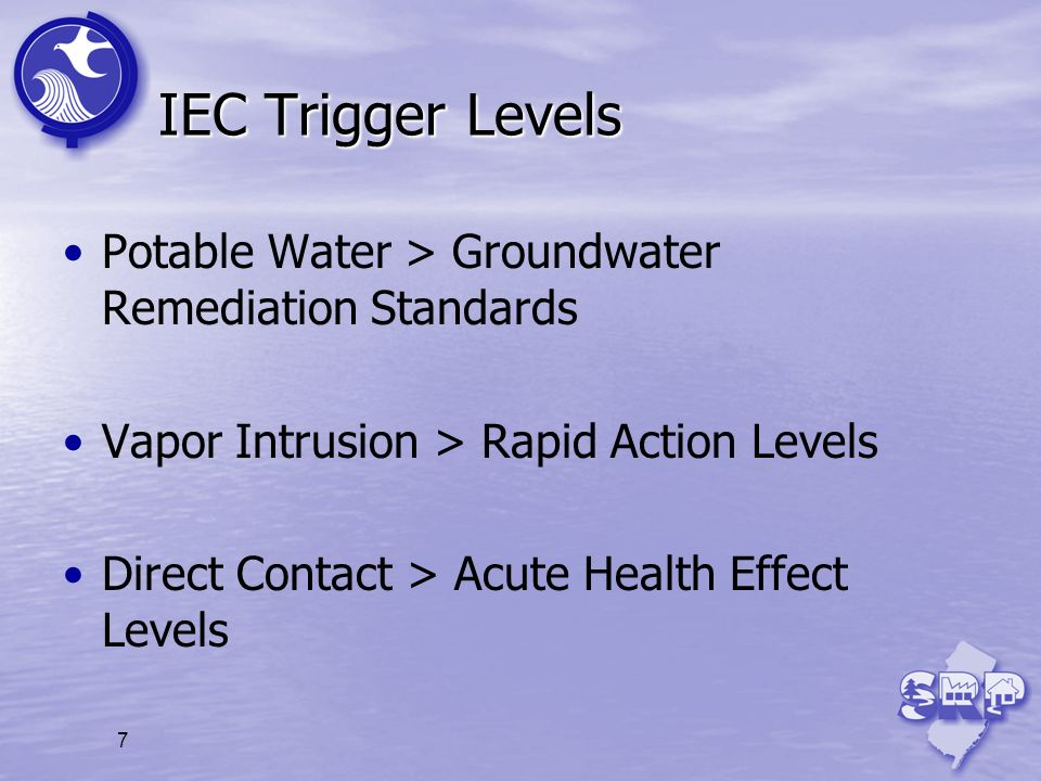 IEC Trigger Levels Potable Water > Groundwater Remediation Standards. Vapor Intrusion > Rapid Action Levels.