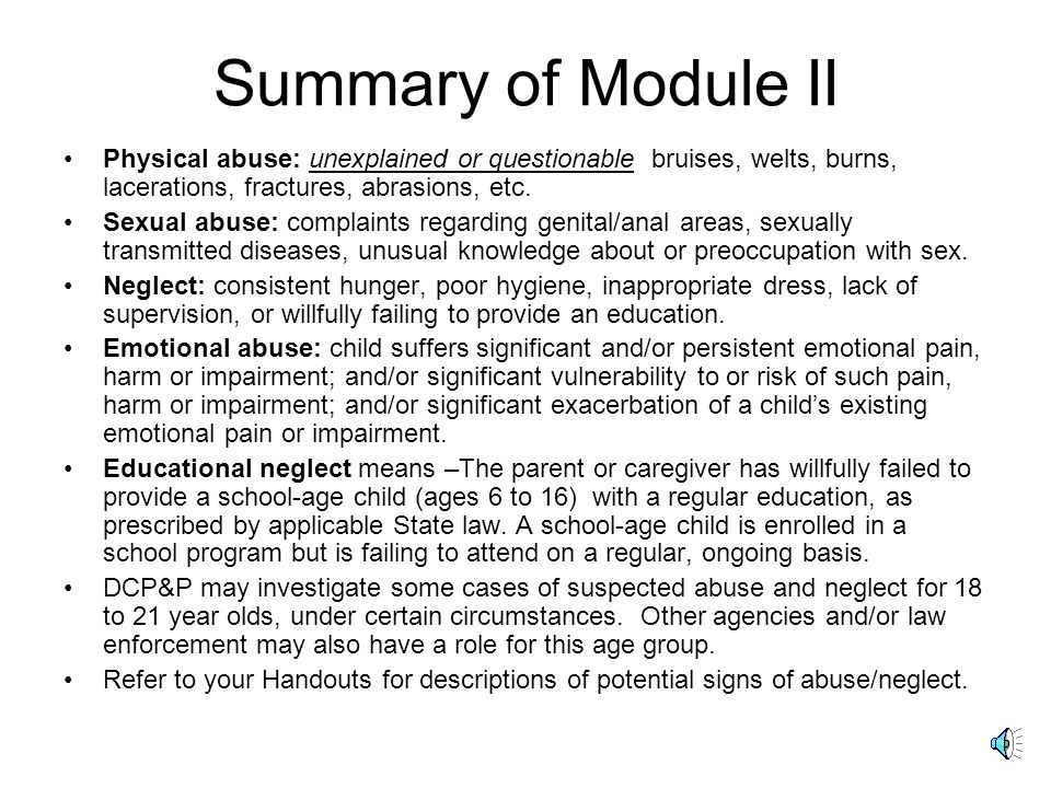 Summary of Module II Physical abuse: unexplained or questionable bruises, welts, burns, lacerations, fractures, abrasions, etc.