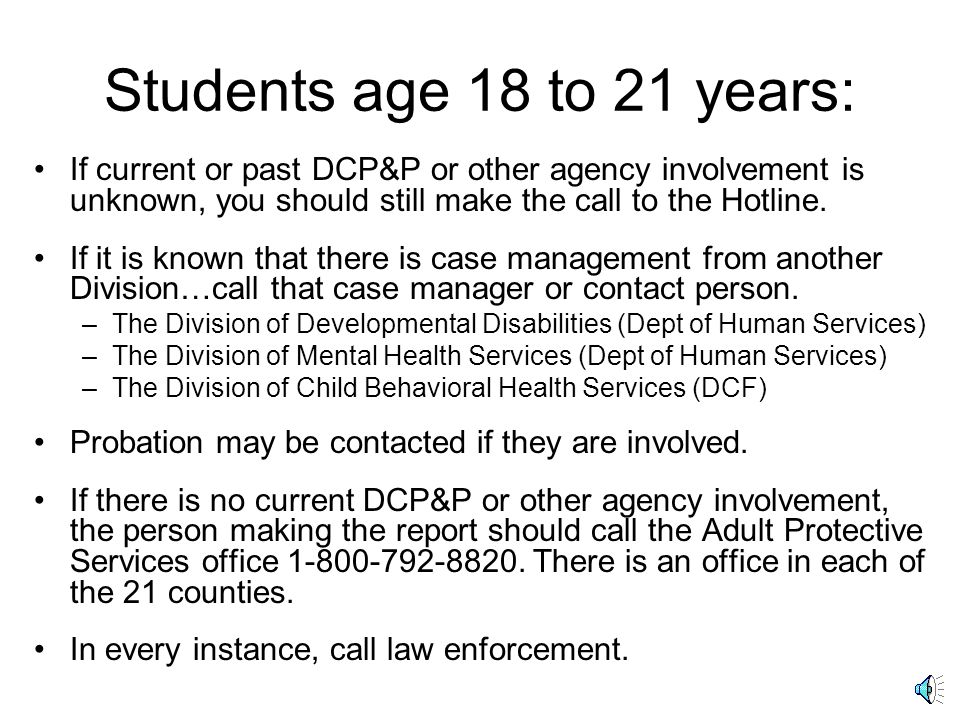 Students age 18 to 21 years: If current or past DCP&P or other agency involvement is unknown, you should still make the call to the Hotline.