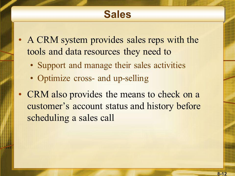 Sales A CRM system provides sales reps with the tools and data resources they need to. Support and manage their sales activities.