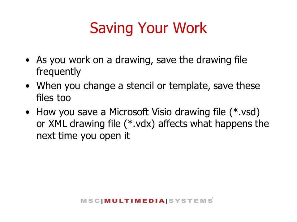 Saving Your Work As you work on a drawing, save the drawing file frequently. When you change a stencil or template, save these files too.