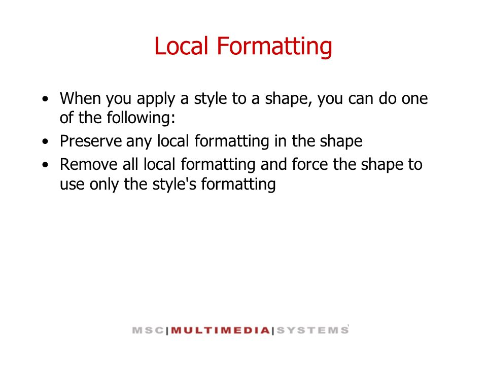Local Formatting When you apply a style to a shape, you can do one of the following: Preserve any local formatting in the shape.
