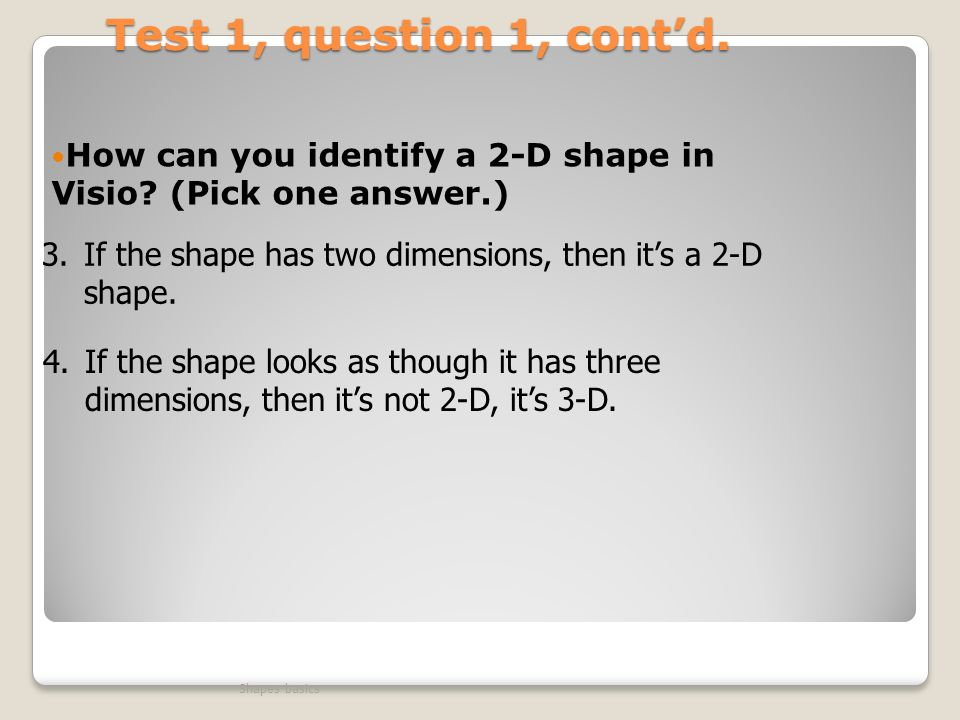 Test 1, question 1, cont'd. How can you identify a 2-D shape in Visio (Pick one answer.) If the shape has two dimensions, then it's a 2-D shape.