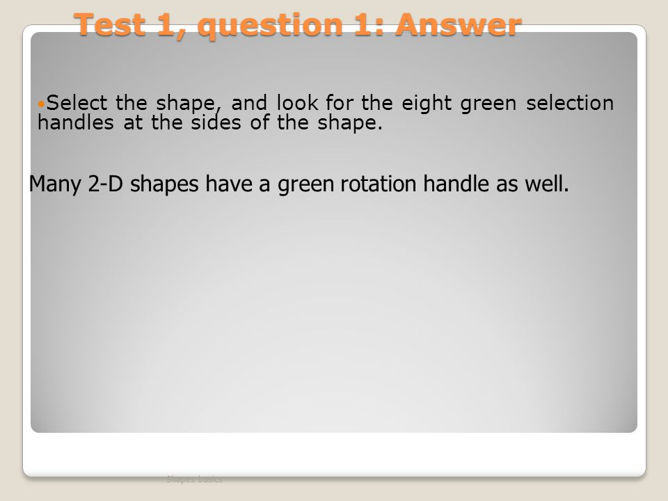 Test 1, question 1: Answer Select the shape, and look for the eight green selection handles at the sides of the shape.