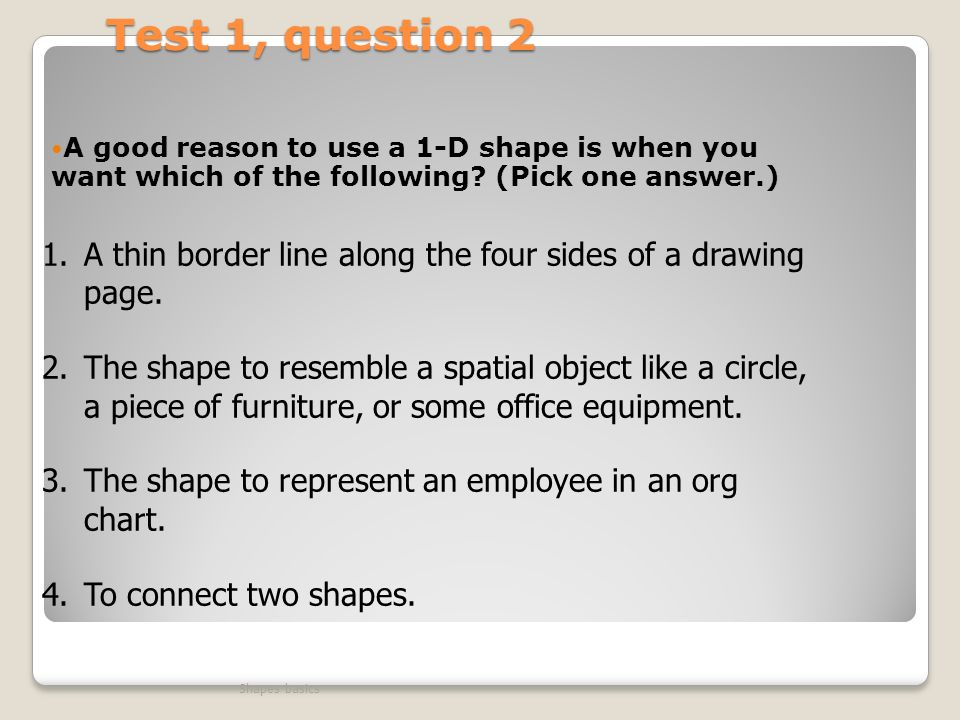 Test 1, question 2 A good reason to use a 1-D shape is when you want which of the following (Pick one answer.)