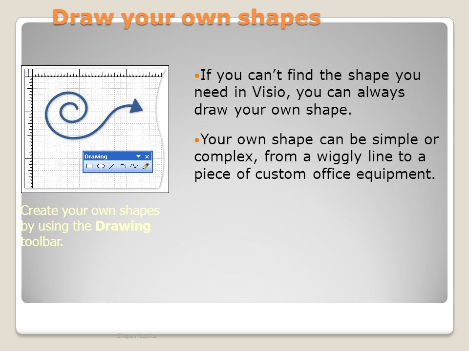 Draw your own shapes If you can't find the shape you need in Visio, you can always draw your own shape.