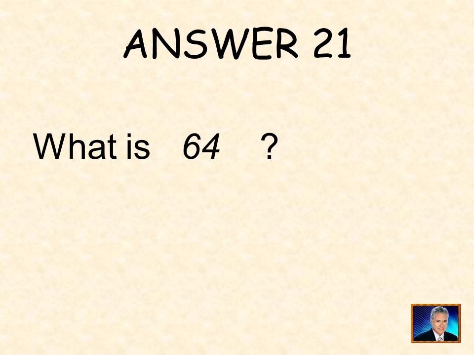ANSWER 21 What is 64