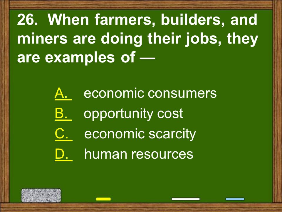 26. When farmers, builders, and miners are doing their jobs, they are examples of —