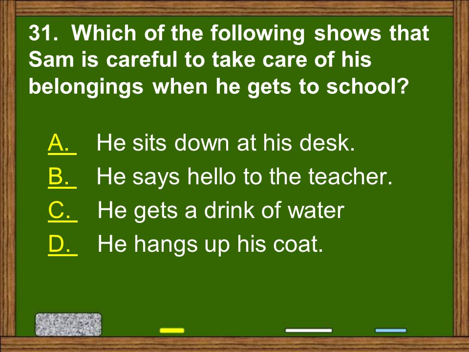 A. He sits down at his desk. B. He says hello to the teacher.