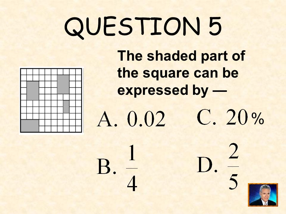 QUESTION 5 The shaded part of the square can be expressed by — %
