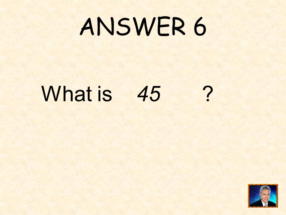 ANSWER 6 What is 45