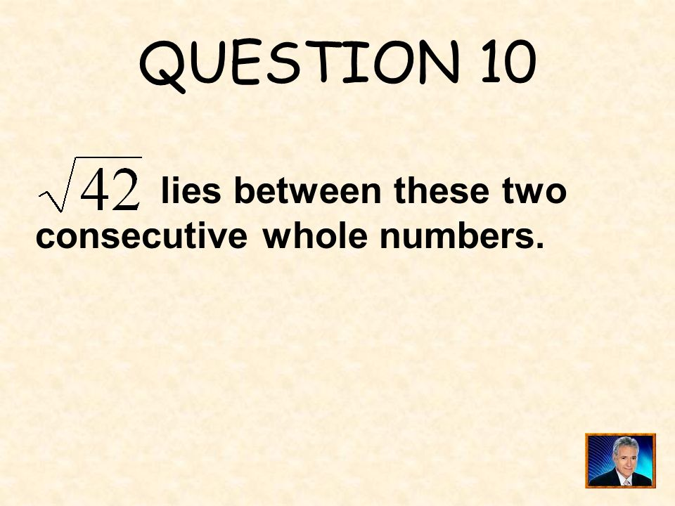 QUESTION 10 lies between these two consecutive whole numbers.