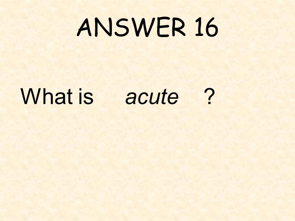 ANSWER 16 What is acute