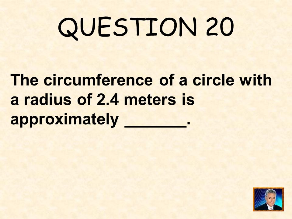 QUESTION 20 The circumference of a circle with a radius of 2.4 meters is approximately _______.