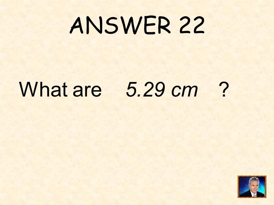ANSWER 22 What are 5.29 cm