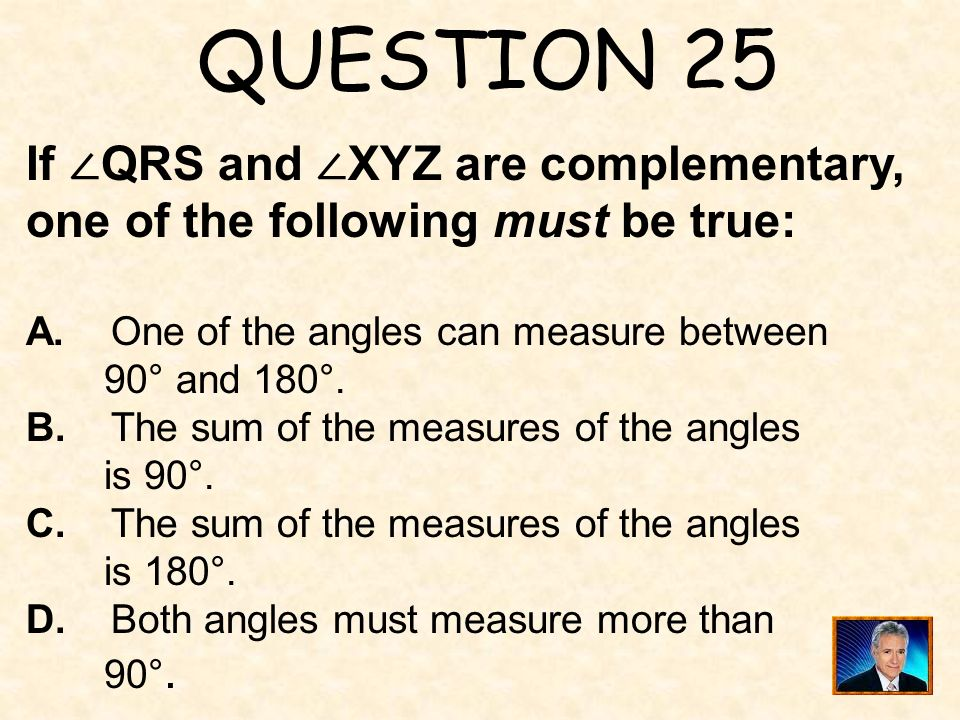 QUESTION 25 If ∠QRS and ∠XYZ are complementary, one of the following must be true: A. One of the angles can measure between.