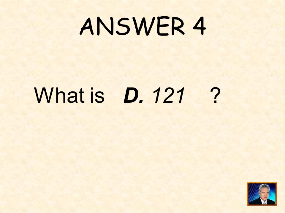 ANSWER 4 What is D. 121